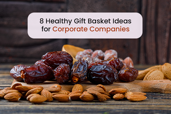 8 Healthy Gift Basket Ideas for Corporate Companies